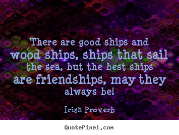 Irish Proverb poster quotes - There are good ships and wood ships, ships that sail the.. - Friendship quotes