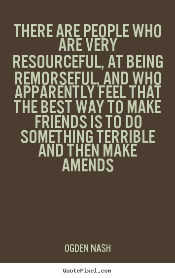 Quotes about friendship - There are people who are very resourceful, at being remorseful, and who..