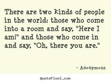 Friendship quotes - There are two kinds of people in the world: those who come into..