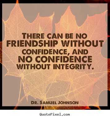 There can be no friendship without confidence,.. Dr. Samuel Johnson  friendship quotes