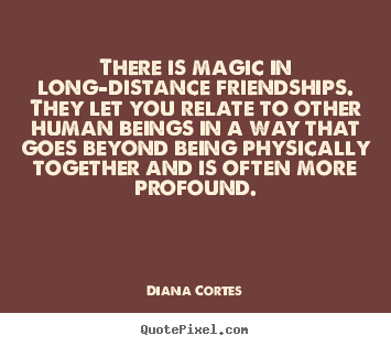 Quote about friendship - There is magic in long-distance ...
