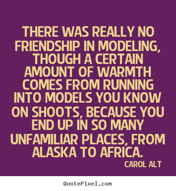 Quotes about friendship - There was really no friendship in modeling, though..