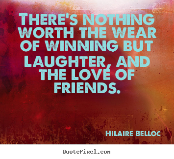 There's nothing worth the wear of winning but laughter, and the.. Hilaire Belloc  friendship quotes