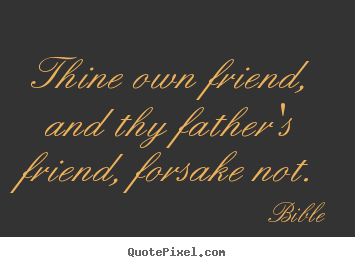 Design picture quotes about friendship - Thine own friend, and thy father's friend, forsake not.