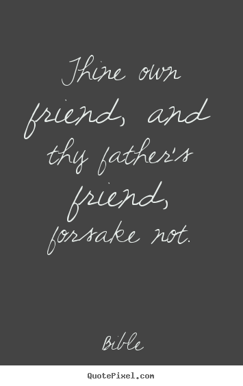 Create graphic photo quotes about friendship - Thine own friend, and thy father's friend, forsake not.