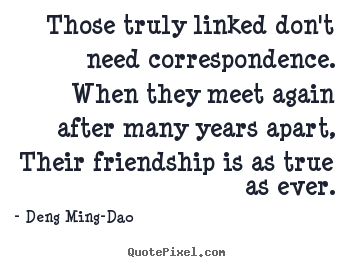 Deng Ming-Dao picture quotes - Those truly linked don't need correspondence. when.. - Friendship quote