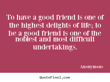 Friendship quotes - To have a good friend is one of the highest delights of life;..