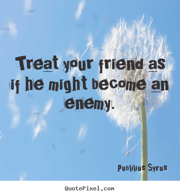 Quote about friendship - Treat your friend as if he might become an enemy.
