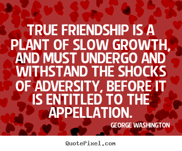 Quotes about friendship - True friendship is a plant of slow growth, and must undergo..