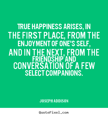 True happiness arises, in the first place, from.. Joseph Addison good friendship quotes