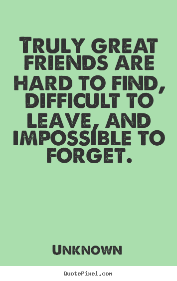 Truly great friends are hard to find, difficult to leave, and impossible.. Unknown popular friendship quote