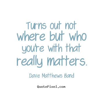 Quote about friendship - Turns out not where but who you're with that really matters.