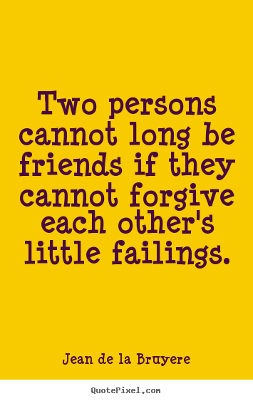 Two persons cannot long be friends if they.. Jean De La Bruyere  friendship quotes