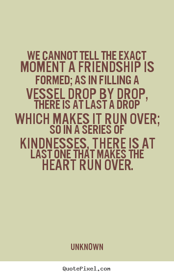 Quotes About Friendship Over Impressive Friendship Quote  We Cannot Tell The Exact Moment A Friendship Is