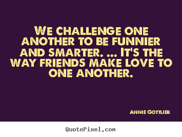 Design your own photo quotes about friendship - We challenge one another to be funnier and smarter. ... it's the way friends..