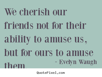 We cherish our friends not for their ability to amuse us,.. Evelyn Waugh great friendship quotes