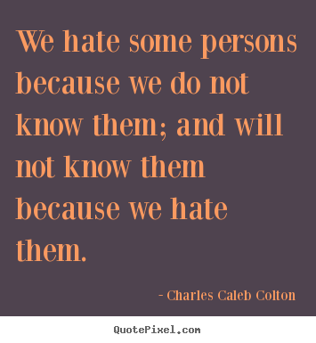 We hate some persons because we do not know them; and will.. Charles Caleb Colton famous friendship quotes