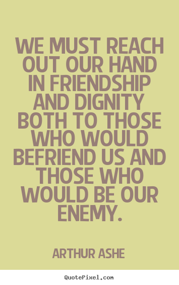 Friendship sayings - We must reach out our hand in friendship and dignity..