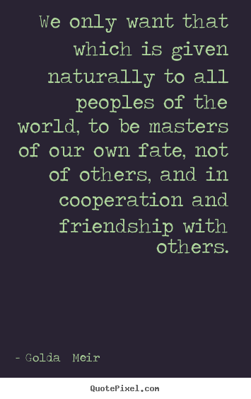 Quotes about friendship - We only want that which is given naturally to all peoples of the world,..