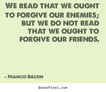 We read that we ought to forgive our enemies; but we do not read.. Francis Bacon popular friendship quotes