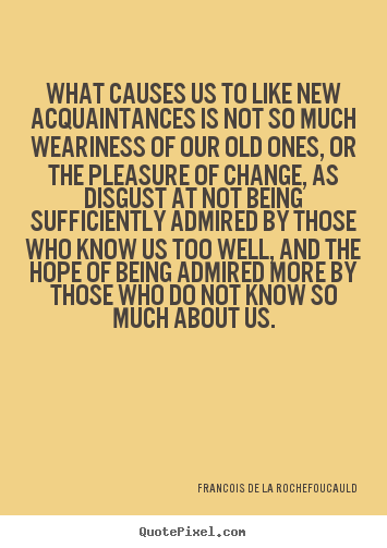 Quotes about friendship - What causes us to like new acquaintances is not so much weariness of..