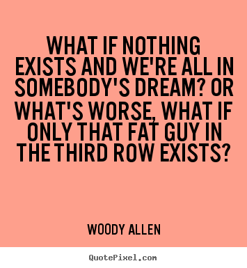 Create custom picture quotes about friendship - What if nothing exists and we're all in somebody's dream? or..
