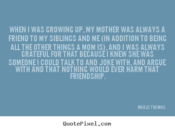 quotes about friendship when i was growing up my mother
