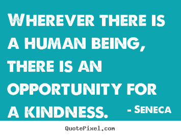 Quote about friendship - Wherever there is a human being, there is an opportunity..