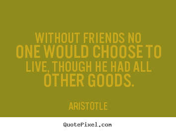 Without friends no one would choose to live, though.. Aristotle top friendship quotes