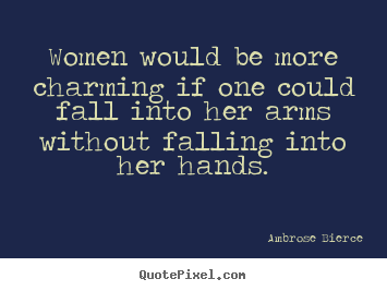 Ambrose Bierce photo quote - Women would be more charming if one could fall into.. - Friendship quotes