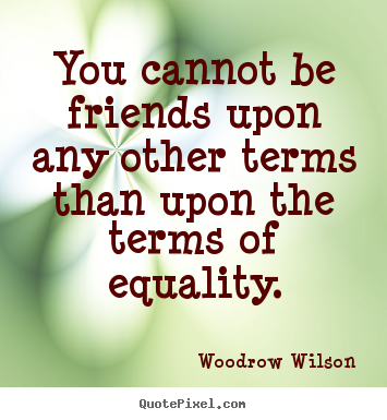 You cannot be friends upon any other terms than.. Woodrow Wilson good friendship quotes