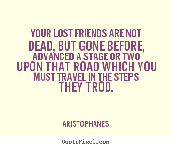 Quotes About Friendship Lost Beauteous Aristophanes Photo Quotes Your Lost  Friends Are Not Dead But