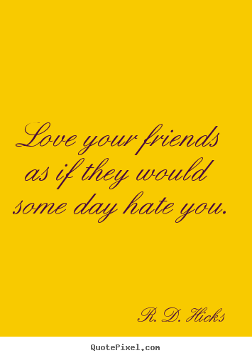 Friendship quote - Love your friends as if they would some day hate you.