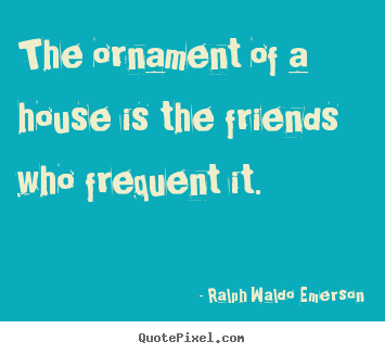 Quote about friendship - The ornament of a house is the friends who frequent it.