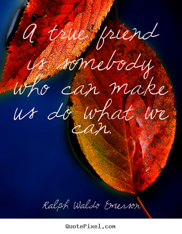 A true friend is somebody who can make us do what we can. Ralph Waldo Emerson  friendship quotes
