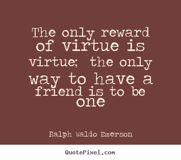 The only reward of virtue is virtue; the only.. Ralph Waldo Emerson best friendship quote