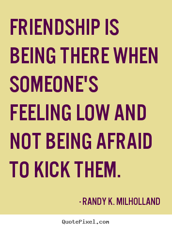 Friendship is being there when someone\'s feeling low.. Randy ...