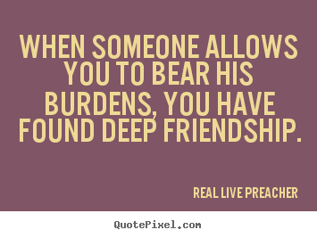 Deep Quotes About Friendship Alluring Friendship Quote  When Someone Allows You To Bear His Burdens