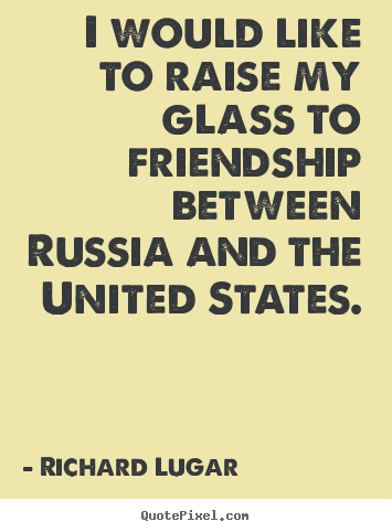 How to design picture quotes about friendship - I would like to raise my glass to friendship between russia..