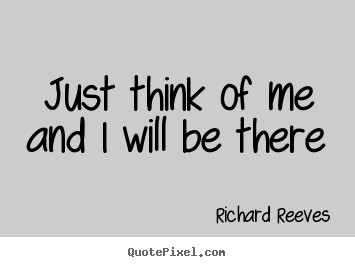 Just think of me and i will be there Richard Reeves  friendship quote