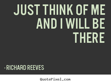 Richard Reeves poster quotes - Just think of me and i will be there - Friendship quote