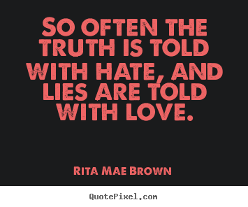 Create picture quotes about friendship - So often the truth is told with hate, and lies are told with love.
