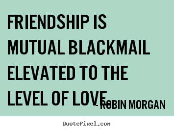 Robin Morgan picture quotes - Friendship is mutual blackmail elevated.. - Friendship quote