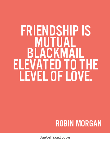 Create image sayings about friendship - Friendship is mutual blackmail elevated to the level of love.