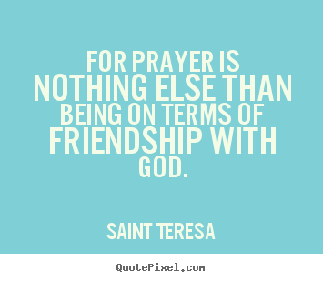 Saint Teresa pictures sayings - For prayer is nothing else than being on.. - Friendship quote