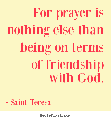 Friendship quote - For prayer is nothing else than being on terms of friendship with..