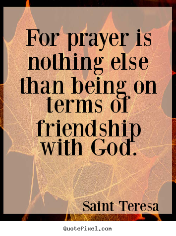 Saint Teresa picture quotes - For prayer is nothing else than being on terms.. - Friendship quotes