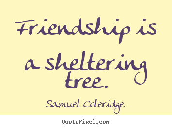 Friendship quote - Friendship is a sheltering tree.
