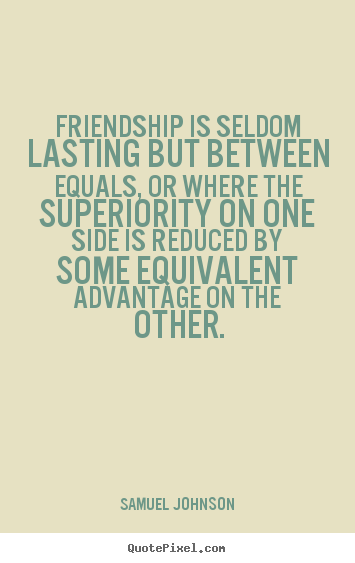 Friendship quotes - Friendship is seldom lasting but between equals, or..