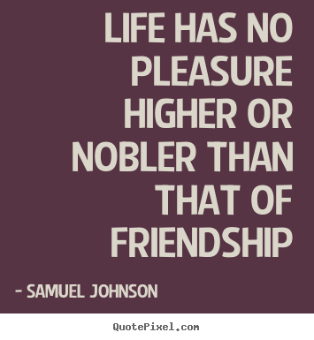 Samuel Johnson image quotes - Life has no pleasure higher or nobler than that of.. - Friendship quotes